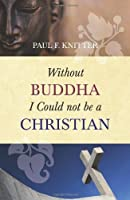 Without Buddha I Could Not Be a Christian by Paul F. Knitter(2013-01-22)
