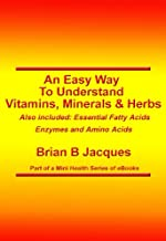An Easy Way To Understand Vitamins Minerals and Herbs (Mini Health Series Book 4)