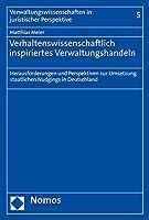 Verhaltenswissenschaftlich Inspiriertes Verwaltungshandeln: Herausforderungen Und Perspektiven Zur Umsetzung Staatlichen Nudgings in Deutschland (Verwaltungswissenschaften in Juristischer Perspektive)