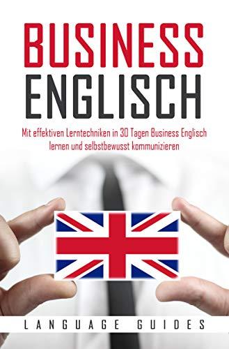 Business Englisch: Mit effektiven Lerntechniken in 30 Tagen Business Englisch lernen und selbstbewusst kommunizieren (BONUS: zahlreiche Übungen & nützliche Vokabeln) (Englisch lernen für Anfänger)