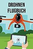 Drohnen Flugbuch: Flug Logbuch für die Dokumentation von Flügen mit Drohnen, Quadrokoptern und sonstigen Fluggeräten