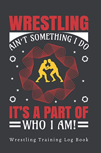 WRESTLING AIN´T SOMETHING I DO, IT´S A PART OF WHO I AM! - WRESTLING TRAINING LOG BOOK: COACH OR PLAYER WORKBOOK | GIFTS FOR WRESTLING LOVERS