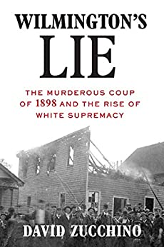 Wilmington's Lie: The Murderous Coup of 1898 and the Rise of White Supremacy by [David Zucchino]