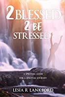 2 blessed 2 be stressed: A spiritual guide for a spiritual journey