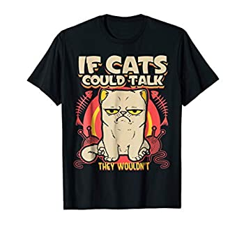 If Cats Could Talk They Wouldn t T-Shirt Funny Kitty Cat Tee