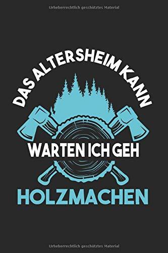NOTIZBUCH DAS ALTERSHEIM KANN WARTEN ICH GEH HOLZMACHEN: Forstwirtschaft I Tagebuch I gepunktet I 100 Seiten