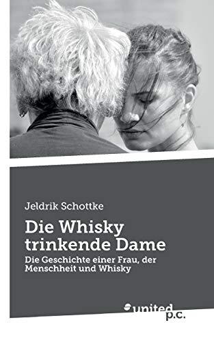 Die Whisky trinkende Dame: Die Geschichte einer Frau, der Menschheit und Whisky