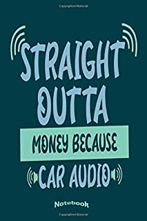 Straight Outta Money Because Car Audio: Funny Notebook, Diary or Journal Gift for Anyone who loves Good Music Systems and a Great Bass in Their ... with 120 Dot Grid Pages, 6 x 9 Inches,