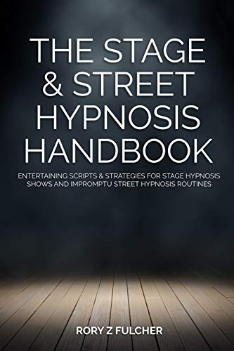 The Stage & Street Hypnosis Handbook: Entertaining scripts & strategies for stage hypnosis shows and impromptu street hypnosis routines