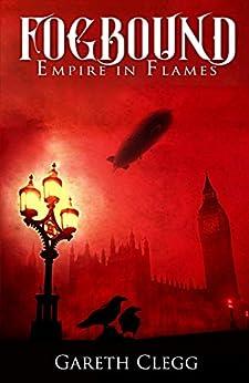 Fogbound: Empire in Flames: Steampunk Adventure in a Dystopian Victorian London (A Dystopian Steampunk Adventure Book 1) by [Gareth Clegg]