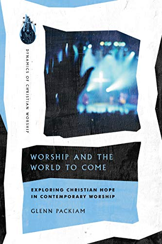Worship and the World to Come: Exploring Christian Hope in Contemporary Worship (Dynamics of Christian Worship)
