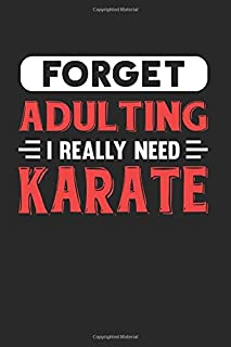 Forget Adulting I Really Need Karate: Blank Lined Journal Notebook for Karate Lovers