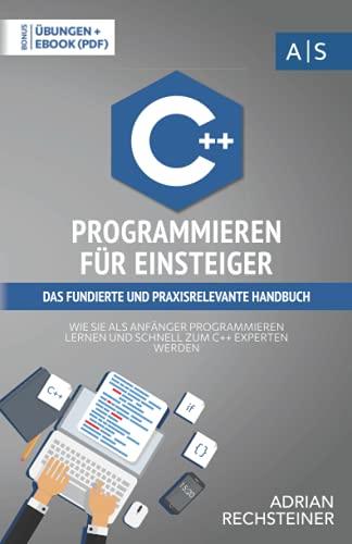 C++ Programmieren für Einsteiger: das fundierte und praxisrelevante Handbuch. Wie Sie als Anfänger Programmieren lernen und schnell zum C++ Experten ... inkl. Lösungen (Einfach programmieren lernen)