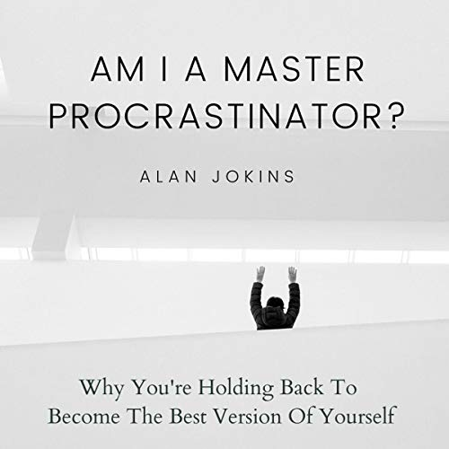 Listen Am I a Master Procrastinator?: Why You're Holding Back to Become the Best Version of Yourself audio book