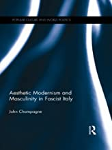 Aesthetic Modernism and Masculinity in Fascist Italy (Popular Culture and World Politics)