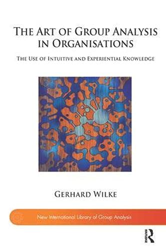 The Art of Group Analysis in Organisations: The Use of Intuitive and Experiential Knowledge (New International Library of Group Analysis)