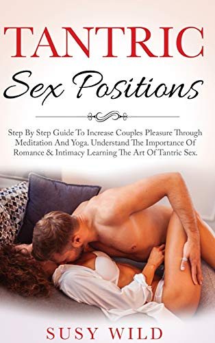 Tantric Sex Positions: Step By Step Guide To Increase Couples Pleasure Through Meditation And Yoga. Understand The Importance Of Romance & Intimacy Learning The Art Of Tantric Sex