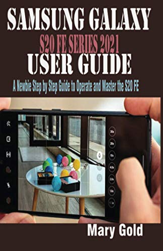 SAMSUNG GALAXY S20 FE SERIES 2021 USER GUIDE: A Newbie Step by Step Guide to Operate and Master the S20 FE