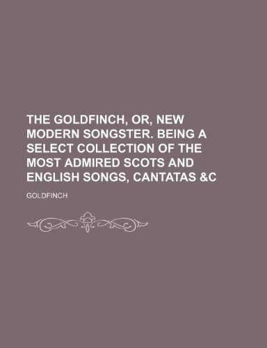 The Goldfinch, Or, New Modern Songster. Being a Select Collection of the Most Admired Scots and English Songs, Cantatas &C