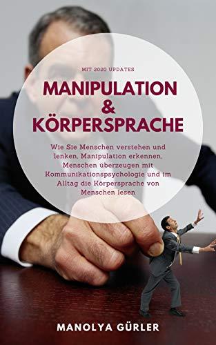 Manipulation und Körpersprache: Wie Sie Menschen verstehen und lenken, Manipulation erkennen, Menschen überzeugen mit Kommunikationspsychologie und im Alltag die Körpersprache von Menschen lesen