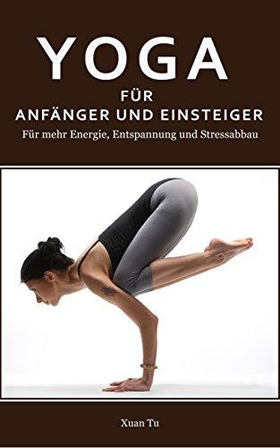 Yoga: Yoga für Anfänger und Einsteiger - Für mehr Energie, Entspannung und Stressabbau (Yoga, Meditation, Stressabbau, Abnehmen, Asanas 1)