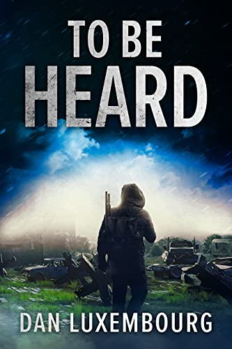 To Be Heard: A Post - Apocalyptic Novel by [Dan Luxembourg]