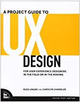 Project Guide to UX Design, A: For user experience designers in the field or in the making (Voices That Matter)