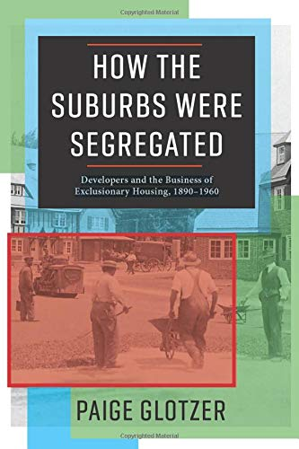How the Suburbs Were Segregated: Developers and the Business of Exclusionary Housing 1890-1960 (Columbia Studies in the History of U.S. Capitalism)