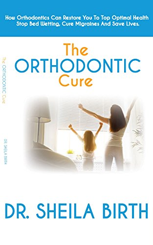Book: The Orthodontic Cure - How Orthodontics can Restore you to Optimal Health, Stop Bed Wetting, Cure Migraines and Save Lives by Dr. Sheila Birth