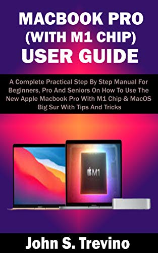 MACBOOK PRO (WITH M1 CHIP) USER GUIDE: A Complete Practical Step By Step Manual For Beginners, Pro And Seniors On How To Use The New Apple Macbook Pro With M1 Chip & MacOS Big Sur With Tips & Trick
