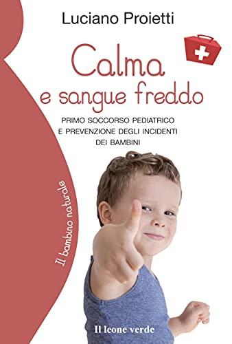 Calma e sangue freddo: Primo soccorso pediatrico e prevenzione degli incidenti dei bambini (Il bambino naturale Vol. 82) (Italian Edition)