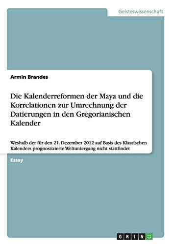 Die Kalenderreformen der Maya und die Korrelationen zur Umrechnung der Datierungen in den Gregorianischen Kalender: Weshalb der für den 21. Dezember ... Weltuntergang nicht stattfindet