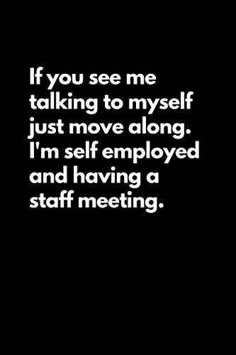 If you see me talking to myself just move along. I'm self employed and having a staff meeting: Funny Lined Notebook For Work, Office, Business, Women, Men, Coworkers, Managers, Assistants, meetings
