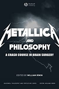 Metallica and Philosophy: A Crash Course in Brain Surgery (The Blackwell Philosophy and Pop Culture Book 2)