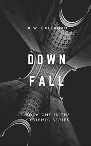 DOWNFALL: THE SYSTEMIC SERIES (book 1) by [K.W. CALLAHAN]