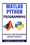 Matlab And Python Programming: A Practical Guide For Engineers And Data Scientists (Matlab And Python Programming for Beginners)