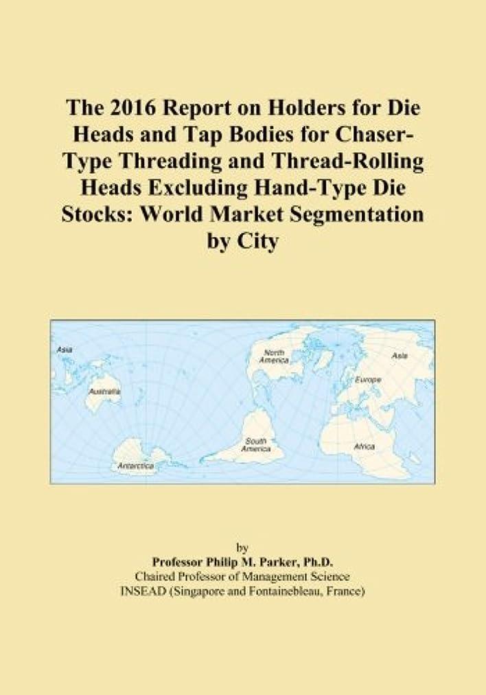潤滑するすごい生むThe 2016 Report on Holders for Die Heads and Tap Bodies for Chaser-Type Threading and Thread-Rolling Heads Excluding Hand-Type Die Stocks: World Market Segmentation by City