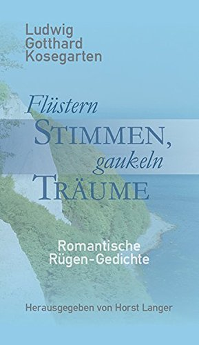 Flüstern Stimmen, gaukeln Träume: Ludwig Gotthard Kosegarten, Romantische Rügen-Gedichte