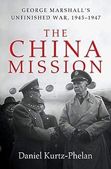 The China Mission: George Marshall's Unfinished War, 1945-1947 by [Daniel Kurtz-Phelan]
