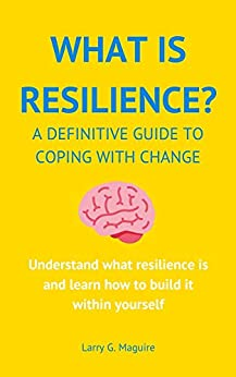 What Is Resilience?: A Definitive Guide To Coping With Change by [Larry Maguire]