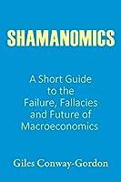 Shamanomics: A Short Guide to the Failure, Fallacies and Future of Macroeconomics