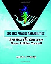 God Like Powers and Abilities: And How You Can Learn these Abilities Yourself