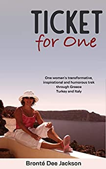 Ticket for one: One woman's transformative, inspirational and humorous trek through Greece, Turkey and Italy by [Bronté Dee Jackson]