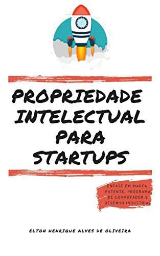 PROPRIEDADE INTELECTUAL PARA STARTUPS: Ênfase em Marca, Patente, Programa de Computador e Desenho Industrial