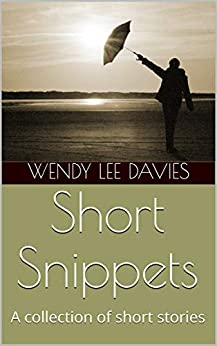 Short Snippets: A collection of short stories by [Wendy Lee Davies]