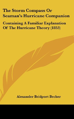 The Storm Compass or Seaman's Hurricane Companion: Containing a Familiar Explanation of the Hurricane Theory: Containing a Familiar Explanation of the Hurricane Theory (1853)
