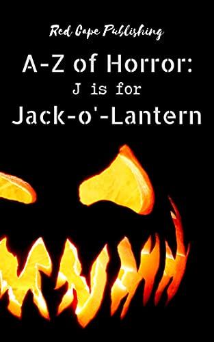 J is for Jack-o'-Lantern (A to Z of Horror Book 10) by [Daniel R. Robichaud, Dona Fox, Sofie Wilkes, Robert P. Ottone, Rob Robson, Ariel Dodson, Donna Cuttress, Tori Danielle Romero, Sarah Jane Huntington, Jack Joseph]