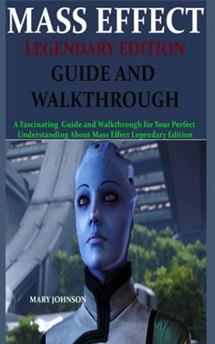 MASS EFFECT LEGENDARY EDITION GUIDE AND WALKTHROUGH: A Fascinating Guide and Walkthrough for Your Perfect Understanding About Mass Effect Legendary Edition