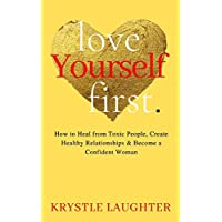 Love Yourself First: How to Heal from Toxic People, Create Healthy Relationships & Become a Confident Woman (Love Yourself Series)