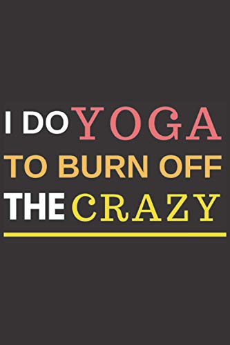 I Do Yoga To Burn Off The Crazy: Notebook Funny Yoga Mom 6x9 inch Meditation Gift exercise meditation 120 Pages design exercise Gift for my father and my dad funny gift for wife